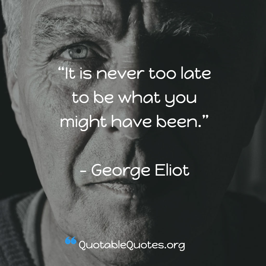 George Eliot says It is never too late to be what you might have been.