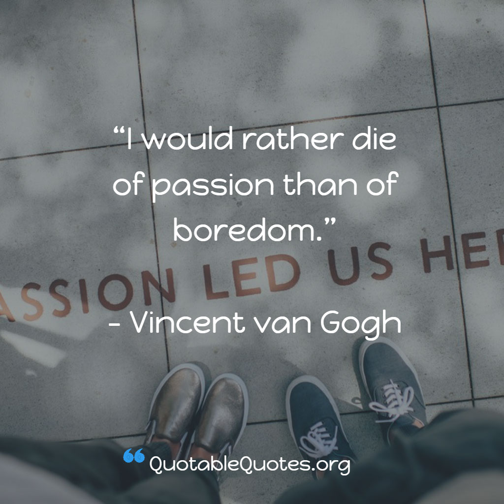 Vincent Van Gogh says I would rather die of passion than of boredom