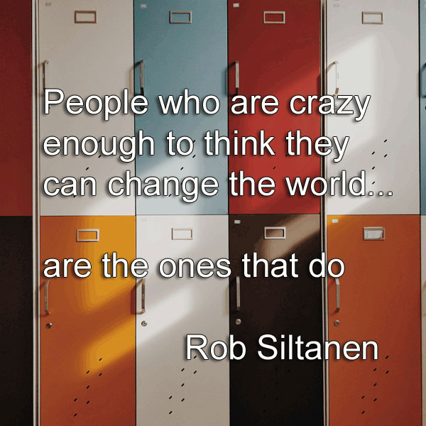 Rob Siltanen says People who are crazy enough to think they can change the world, are the ones that do