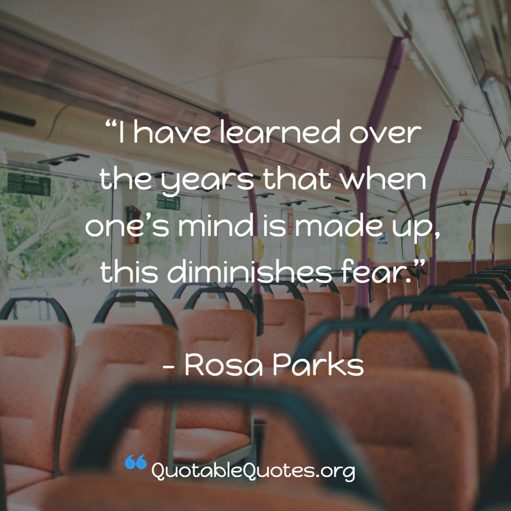Rosa Parks says I have learned over the years that when one's mind is made up, this diminishes fear.