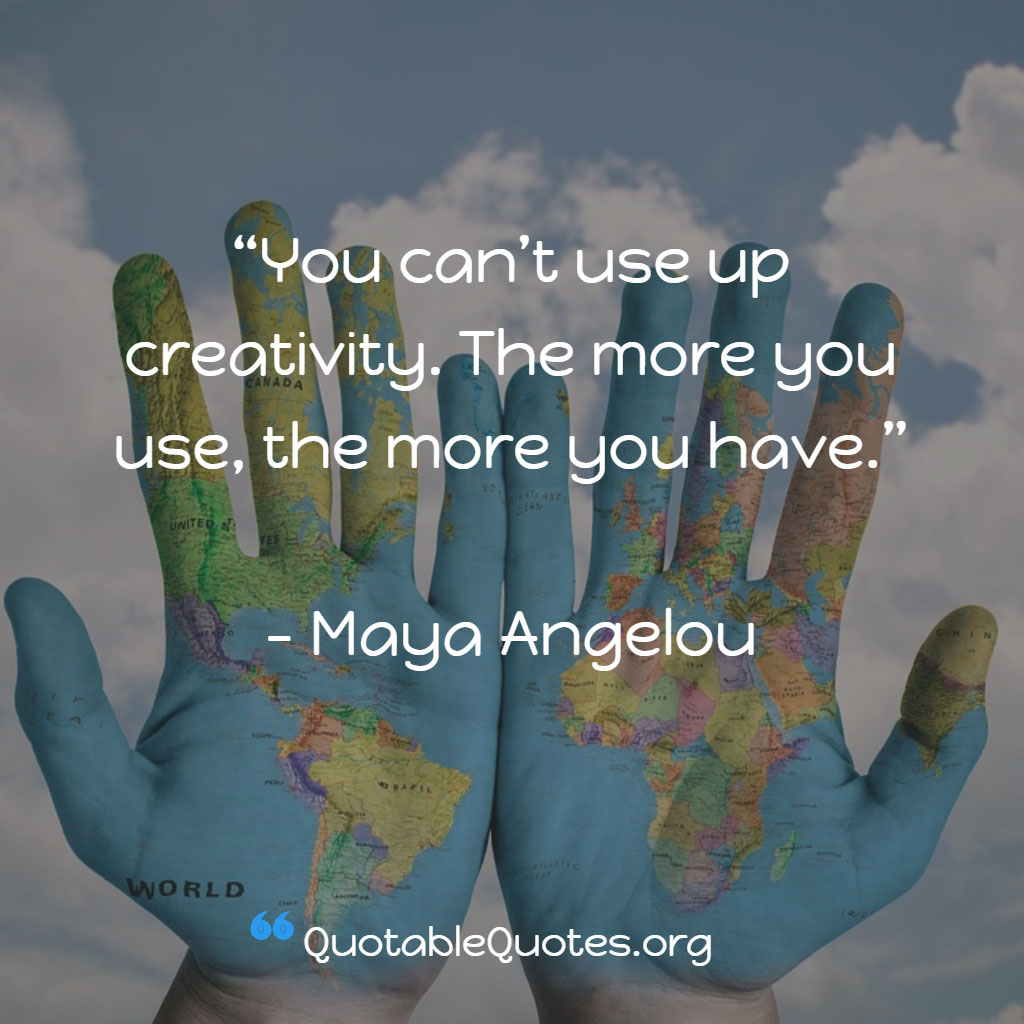 Maya Angelou says You can't use up creativity. The more you use, the more you have.