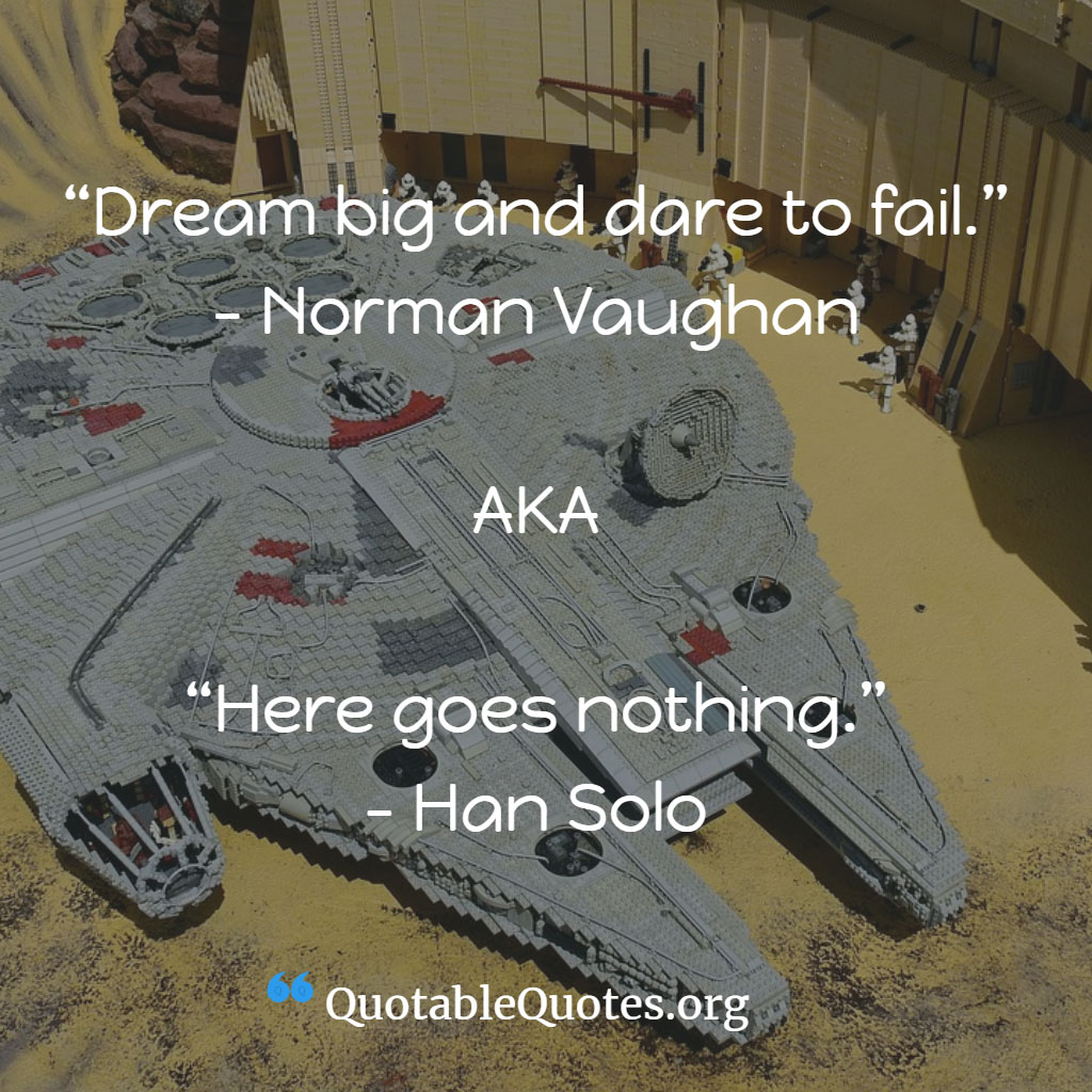 Han Solo says Dream big and dare to fail. – Norman Vaughan AKA Here goes nothing.