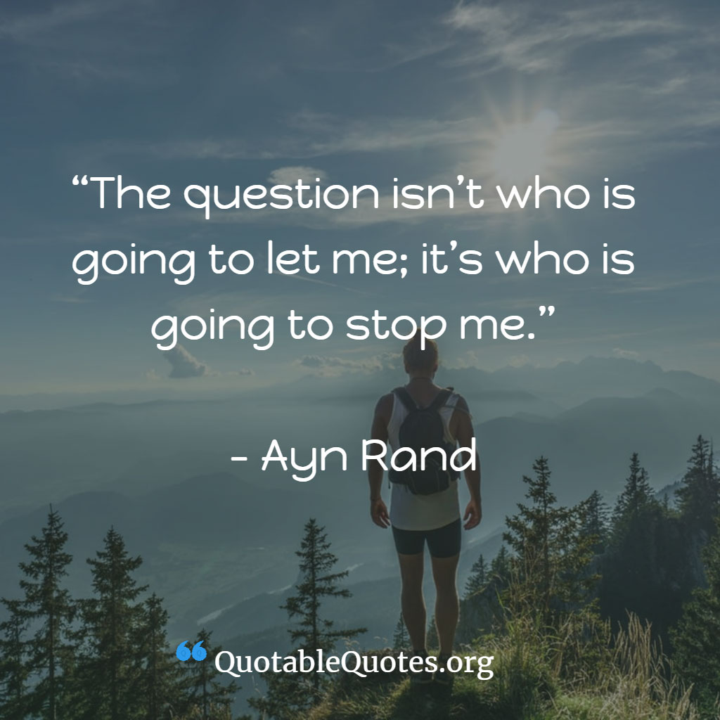 Ayn Rand says The question isn't who is going to let me; it's who is going to stop me.