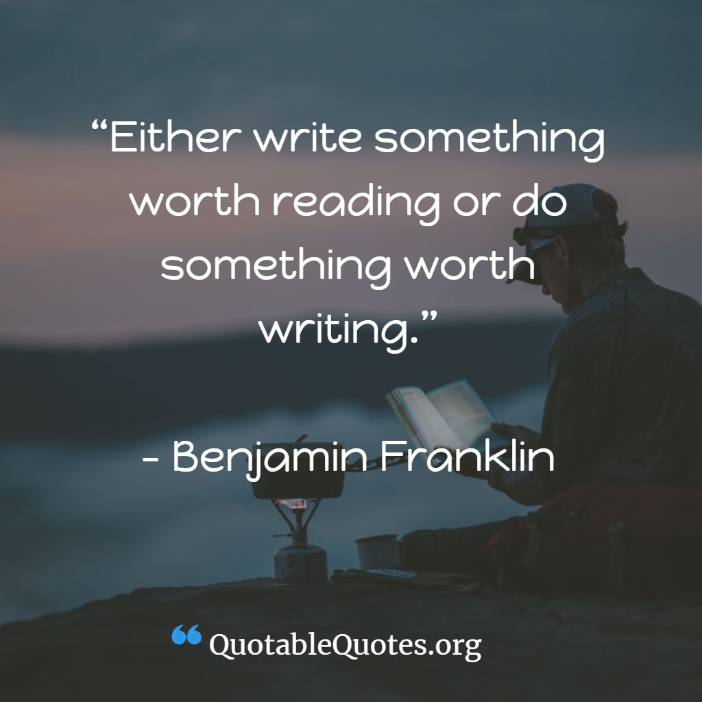 Benjamin Franklin says Either write something worth reading or do something worth writing.