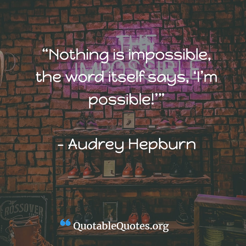 Audrey Hepburn says Nothing is impossible, the word itself says, 'I'm possible!