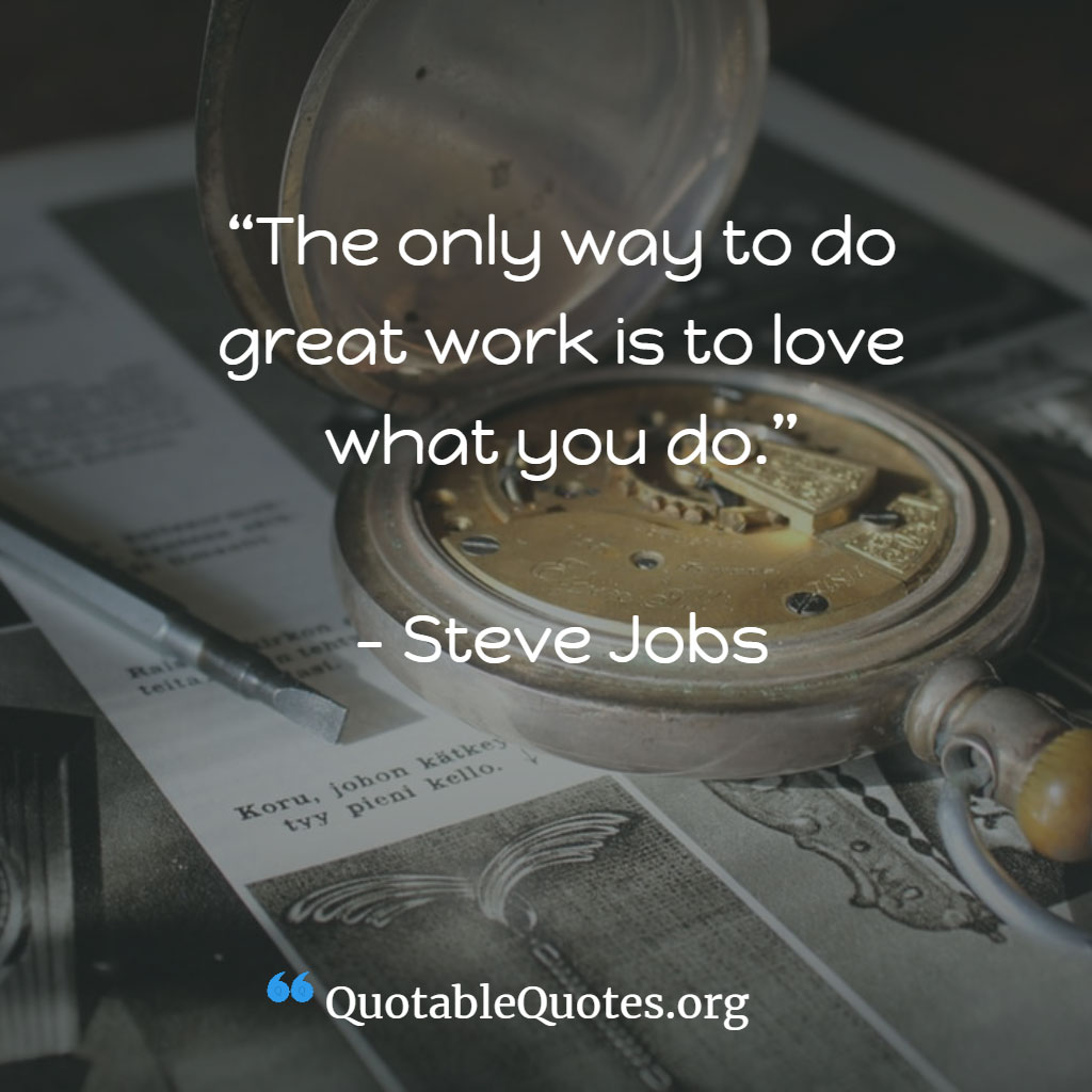 Steve Jobs says The only way to do great work is to love what you do.