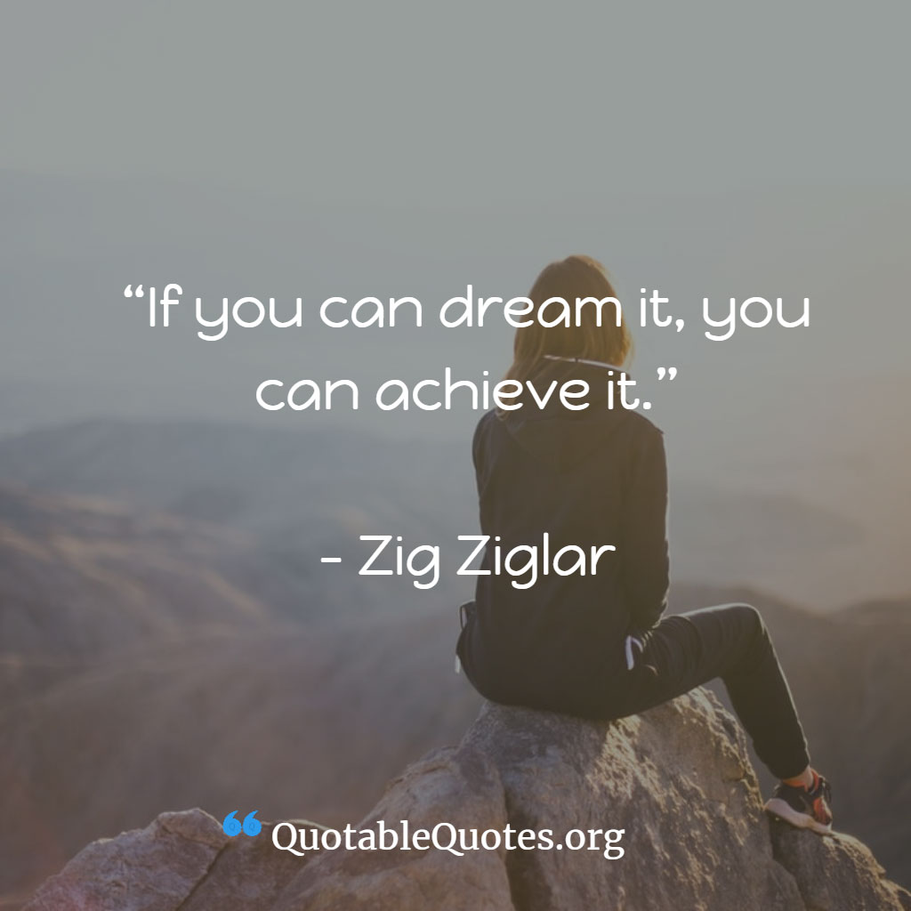 Zig Ziglar says If you can dream it, you can achieve it.