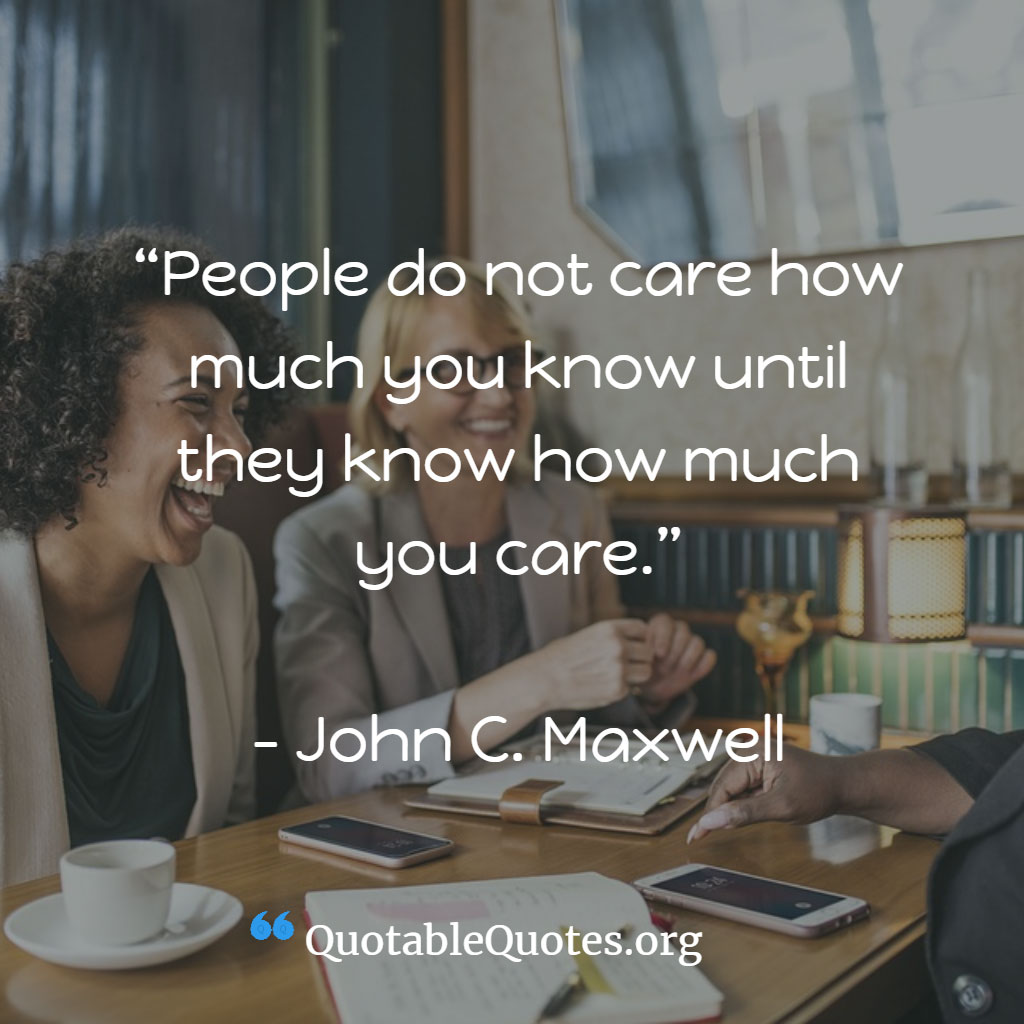 John Maxwell says People do not care how much you know until they know how much you care.
