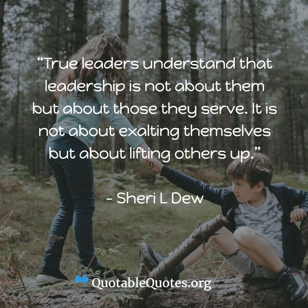 Sheri L Dew says True leaders understand that leadership is not about them but about those they serve. It is not about exalting themselves but about lifting others up.