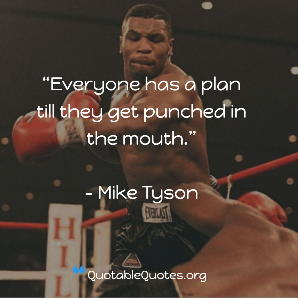 Mike Tyson says Everyone has a plan till they get punched in the mouth