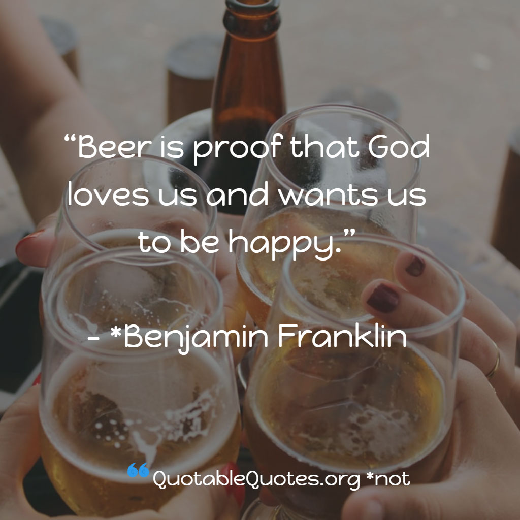 Not Actually Benjamin Franklin says Beer is proof that God loves us and wants us to be happy