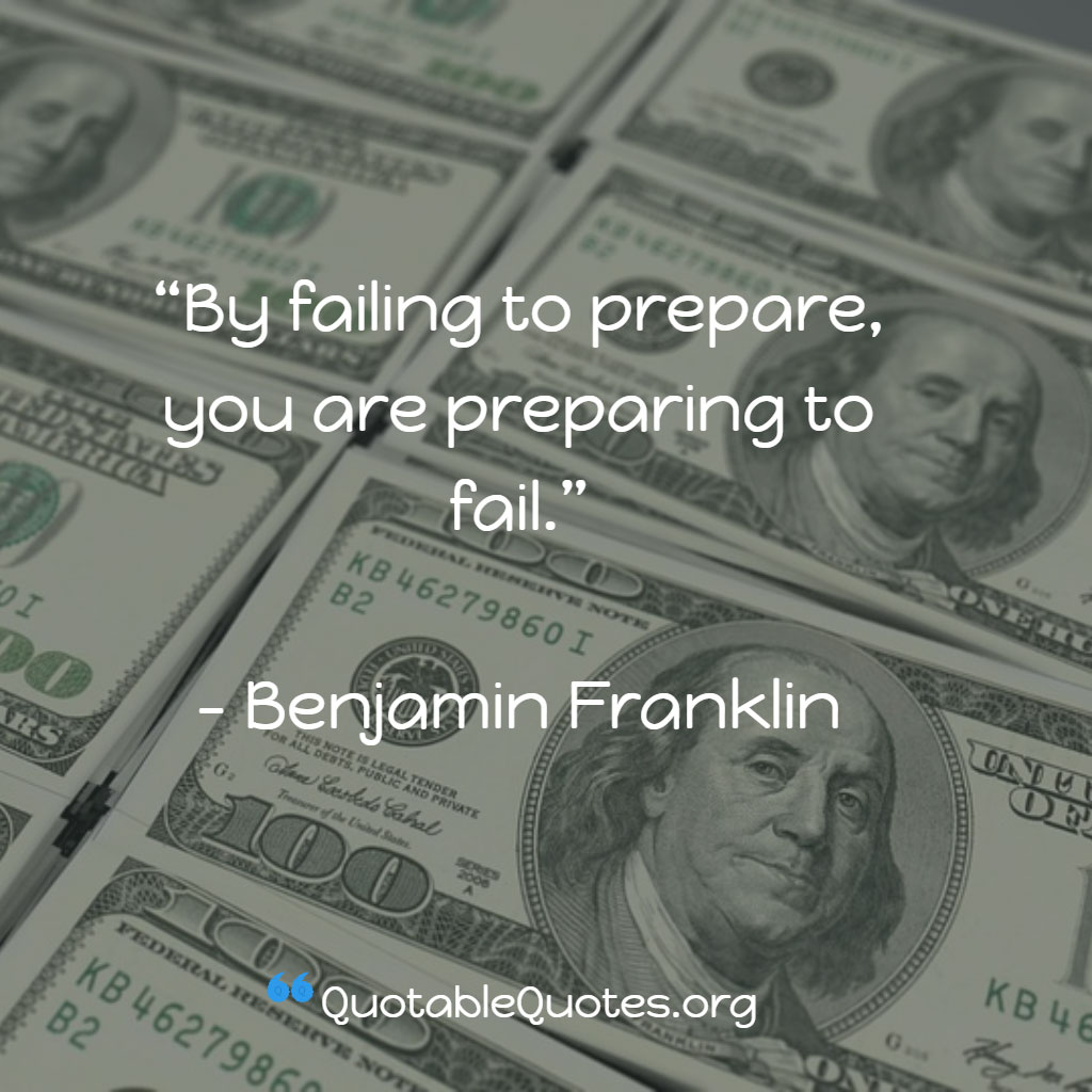 Benjamin Franklin says By failing to prepare, you are preparing to fail