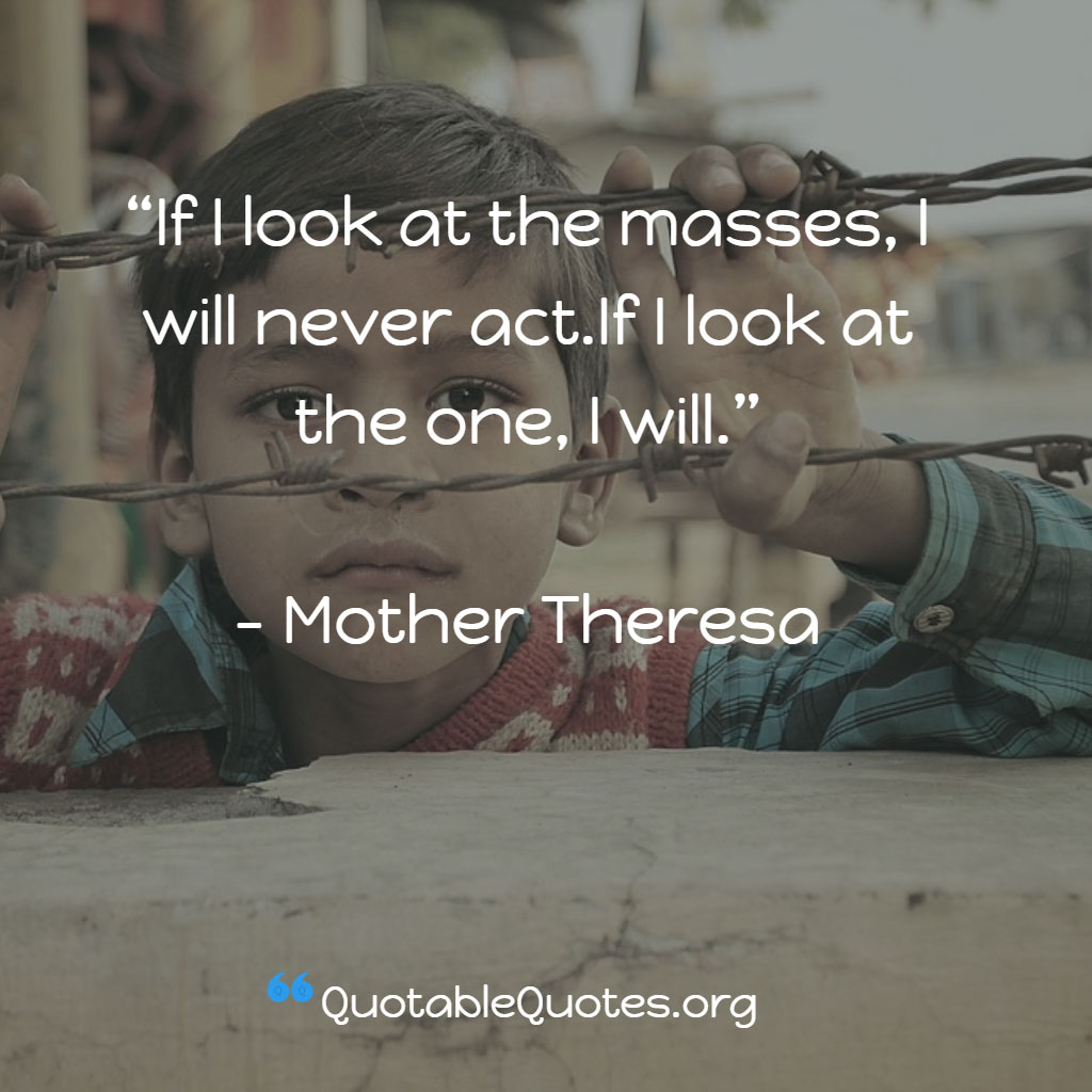 Mother Theresa says If I look at the masses, I will never act.If I look at the one, I will.