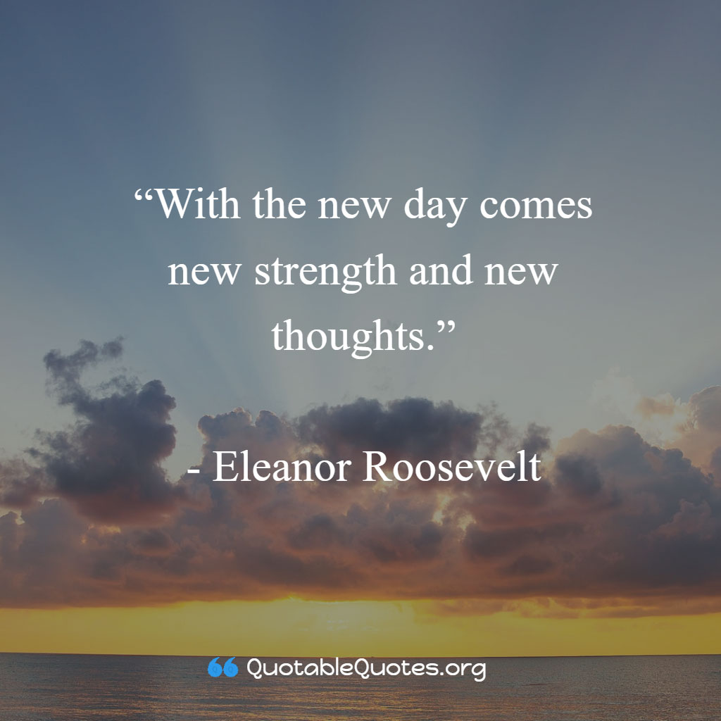 Eleanor Roosevelt says With the new day comes new strength and new thoughts.