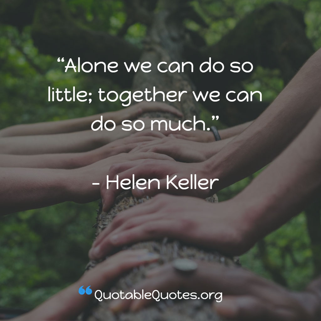 Helen Keller says Alone we can do so little; together we can do so much.