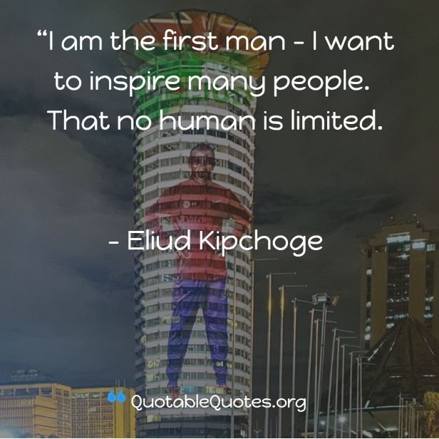 Eliud Kipchoge says I am the first man - I want to inspire many people. That no human is limited.