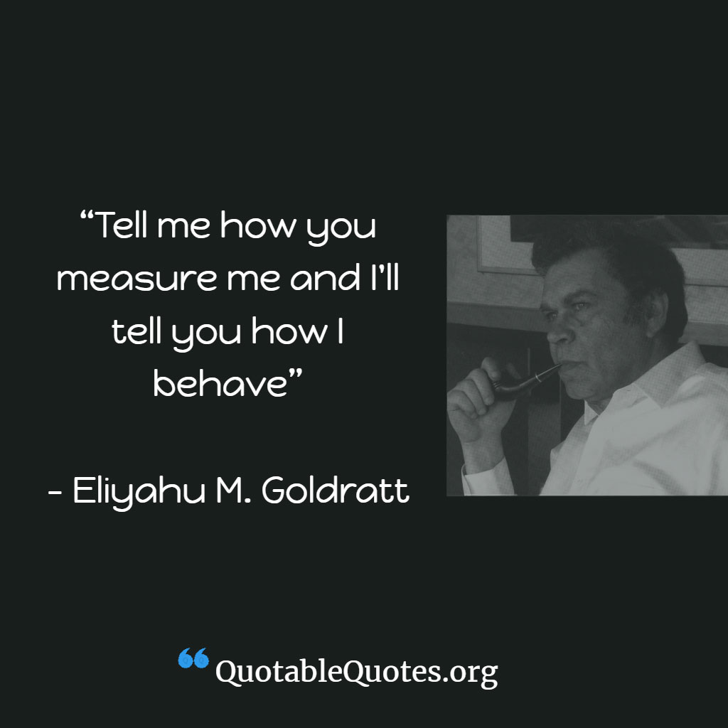 Eli Goldratt says Tell me how you will measure me and I will tell you how I behave