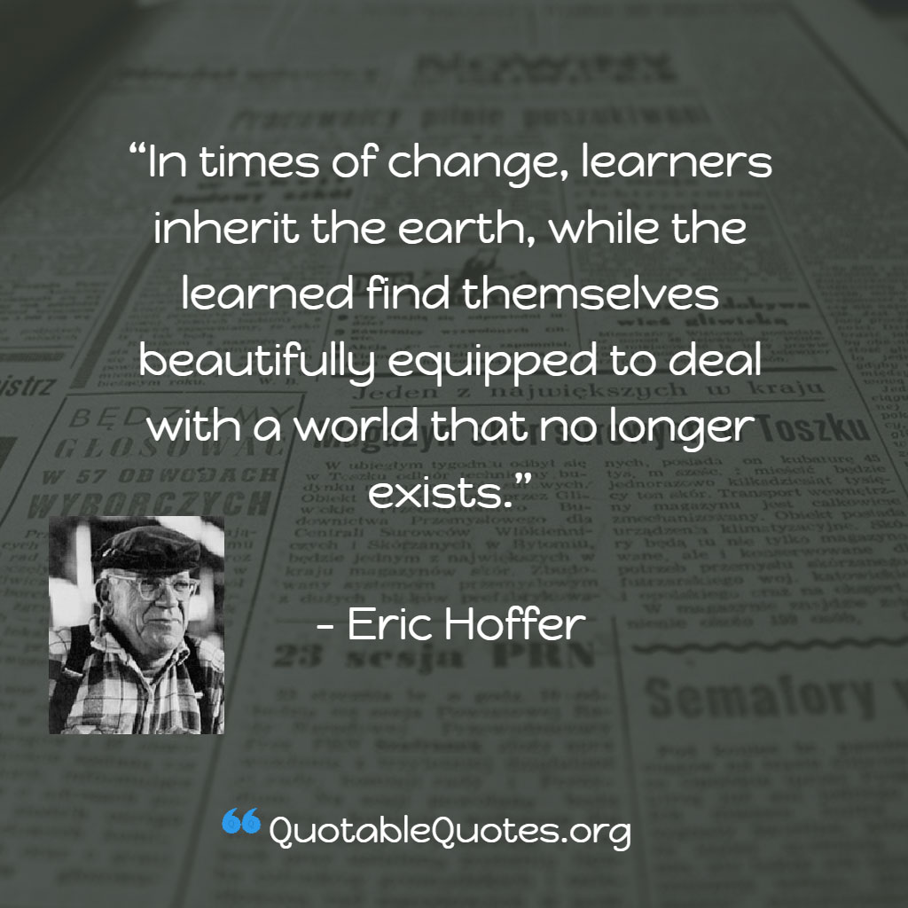 Eric Hoffer says In times of change, learners inherit the earth, while the learned find themselves beautifully equipped to deal with a world that no longer exists.