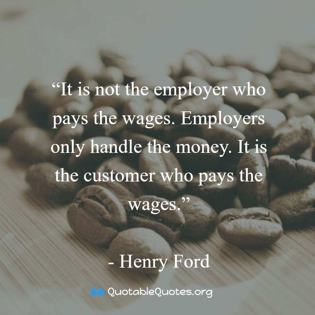 Henry Ford says It is not the employer who pays the wages. Employers only handle the money. It is the customer who pays the wages.