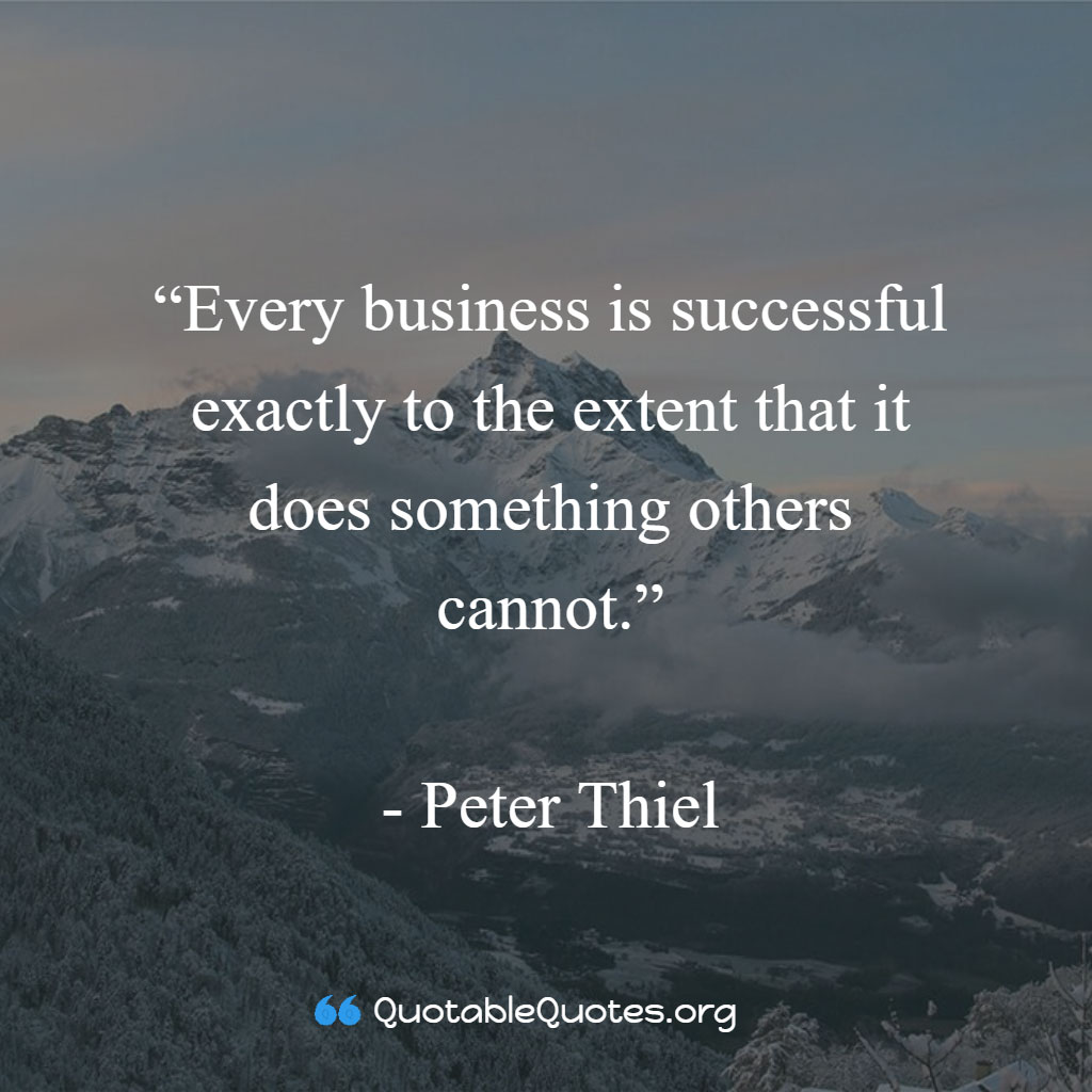Peter Thiel says Every business is successful exactly to the extent that it does something others cannot.
