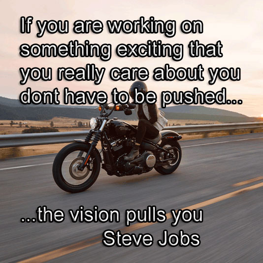 Steve Jobs says If you are working on something exciting that you really care about - you dont have to be pushed. The vision pulls you