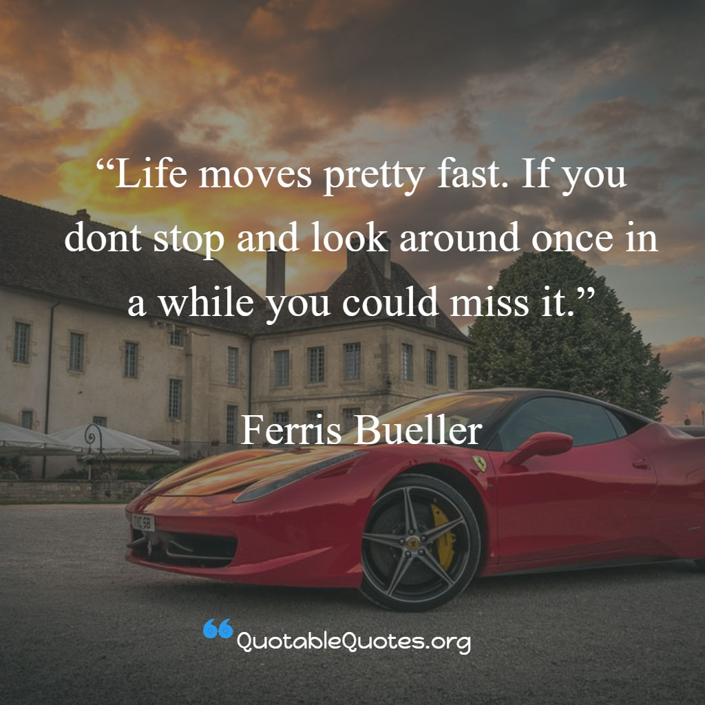 Ferris Bueller says Life moves pretty fast. If you dont stop and look around once in a while you could miss it.