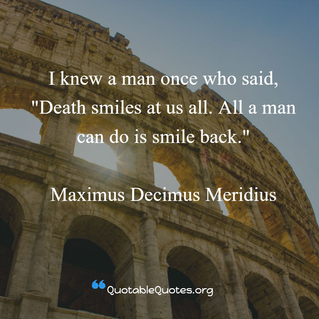 Maximus Decimus Meridius says I knew a man once who said, 'Death smiles at us all. All a man can do is smile back.'