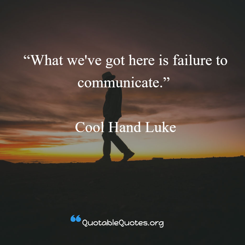Cool Hand Luke says What we've got here is failure to communicate.