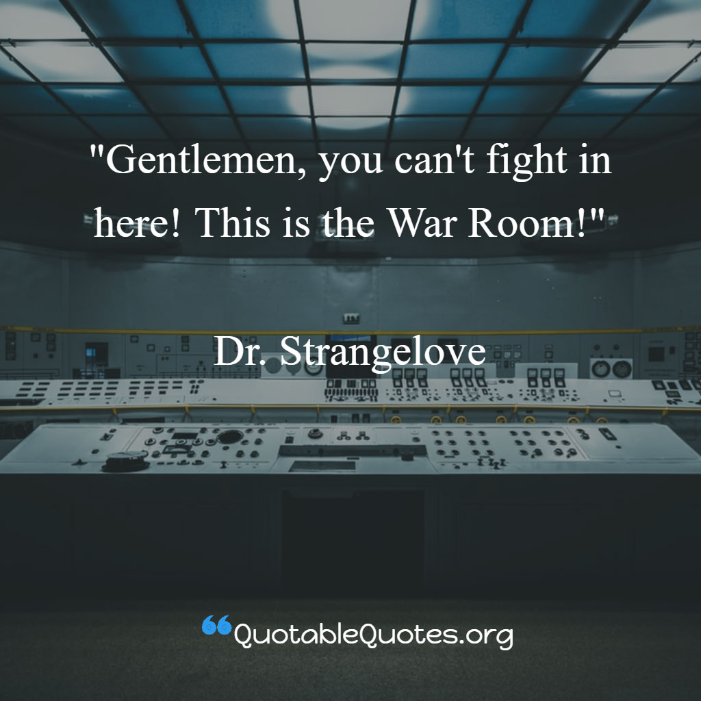 Dr. Strangelove says Gentlemen, you can't fight in here! This is the War Room!