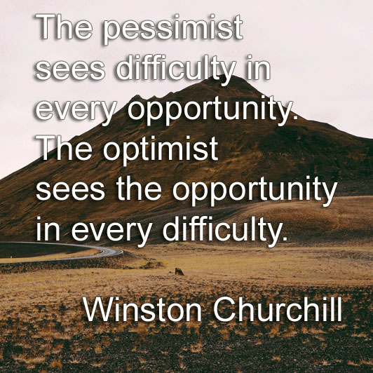 Winston Churchill says The pessimist sees difficulty in every opportunity. The optimist sees the opportunity in every difficulty.