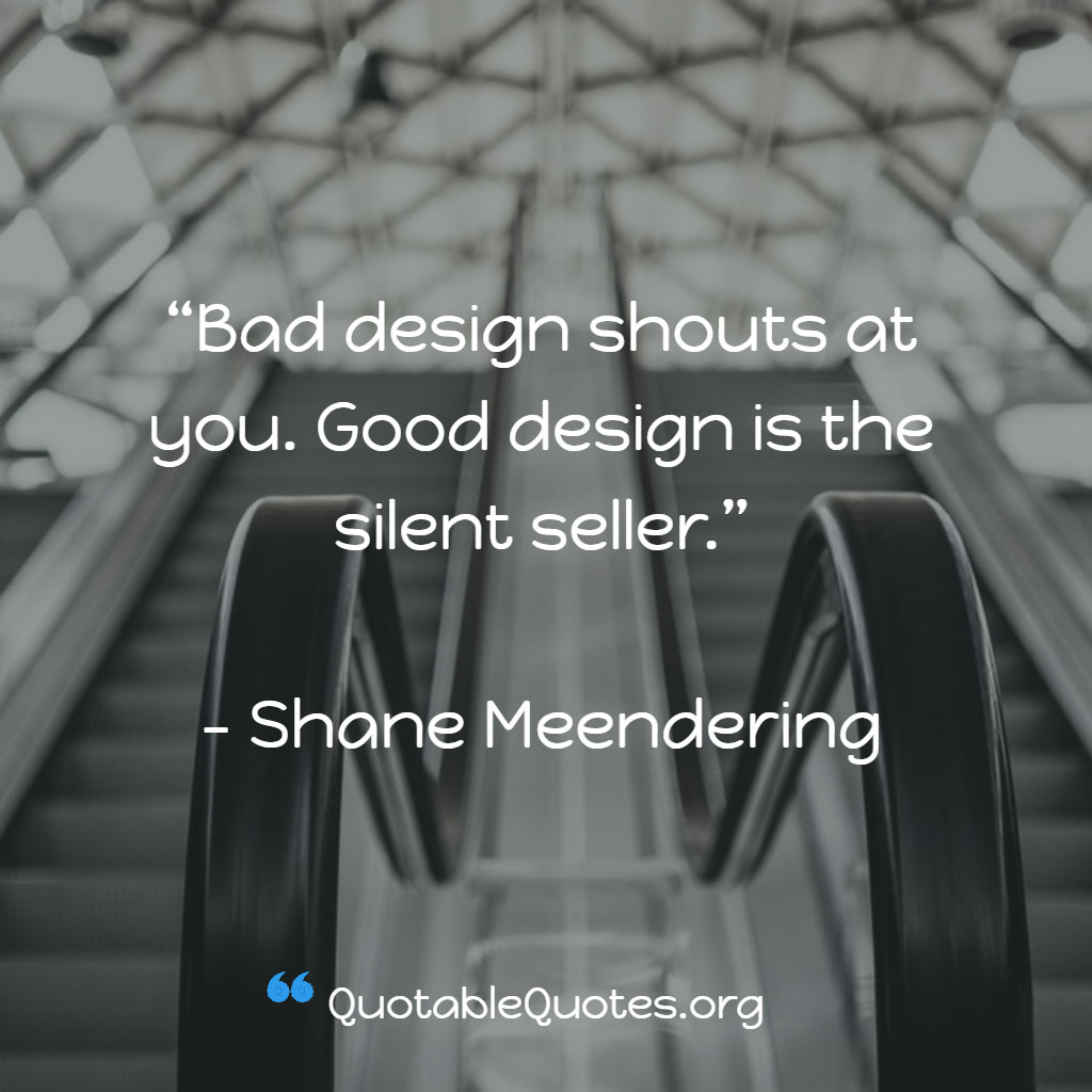 Shane Meendering says Bad design shouts at you. Good design is the silent seller.