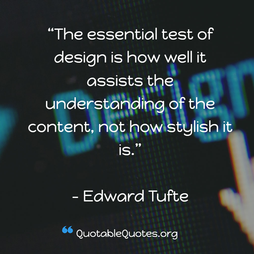 Edward Tufte says The essential test of design is how well it assists the understanding of the content, not how stylish it is.