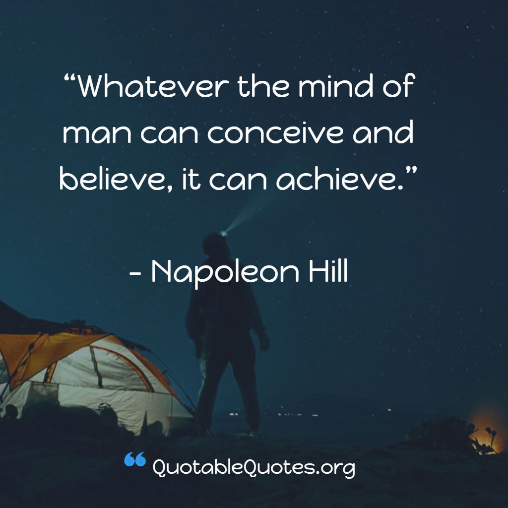 Napoleon Hill says Whatever the mind of man can conceive and believe, it can achieve.