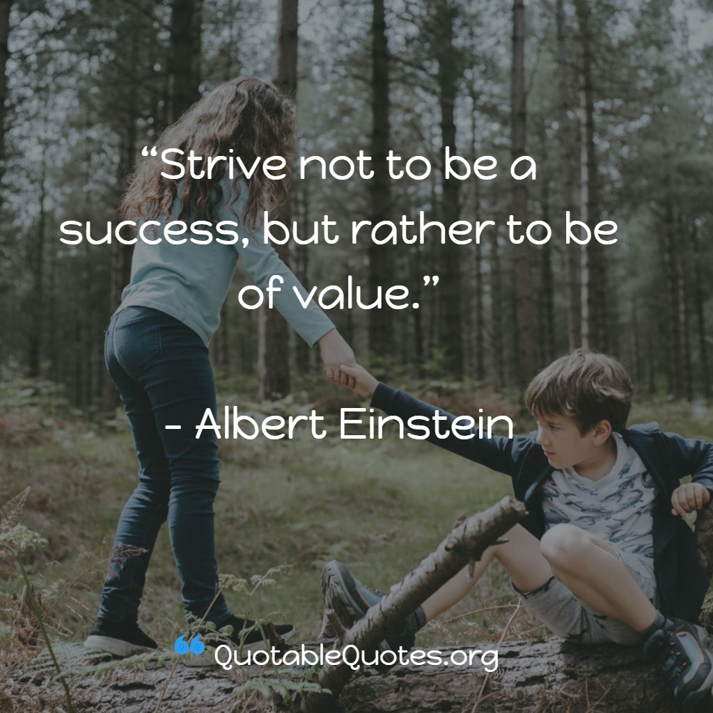 Albert Einstein says Strive not to be a success, but rather to be of value.