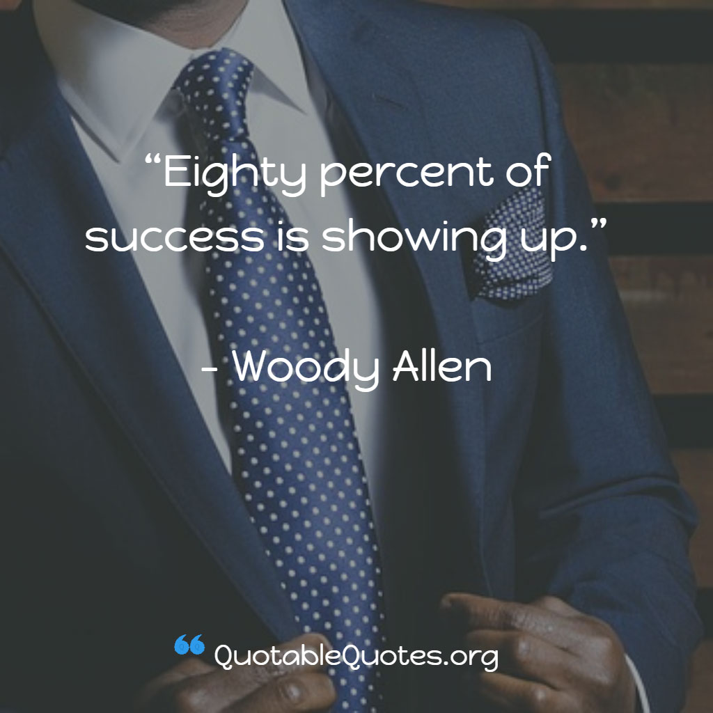 Woody Allen says Eighty percent of success is showing up.