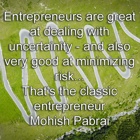 Mohish Pabrai says Entrepreneurs are great at dealing with uncertainity - and also very good at minimizing risk. That's the classic entrepreneur