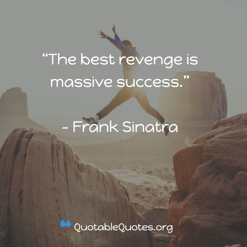 Frank Sinatra says The best revenge is massive success.