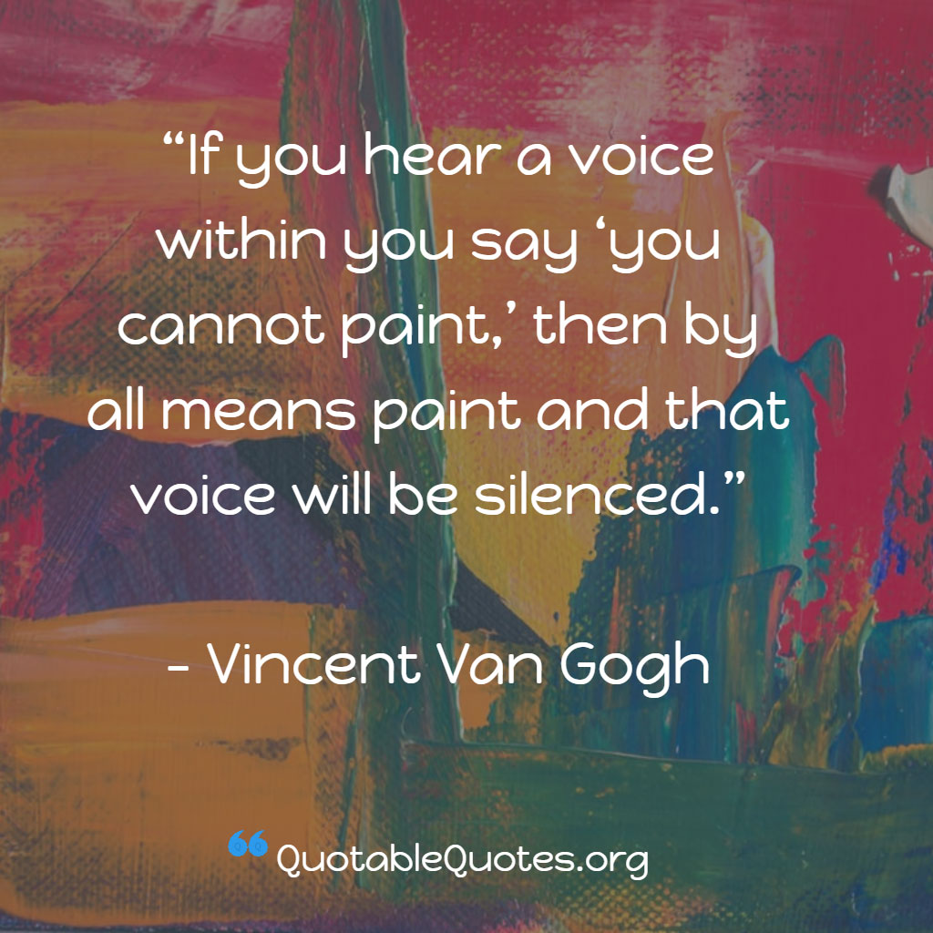 Vincent Van Gogh says If you hear a voice within you say 'you cannot paint,' then by all means paint and that voice will be silenced.