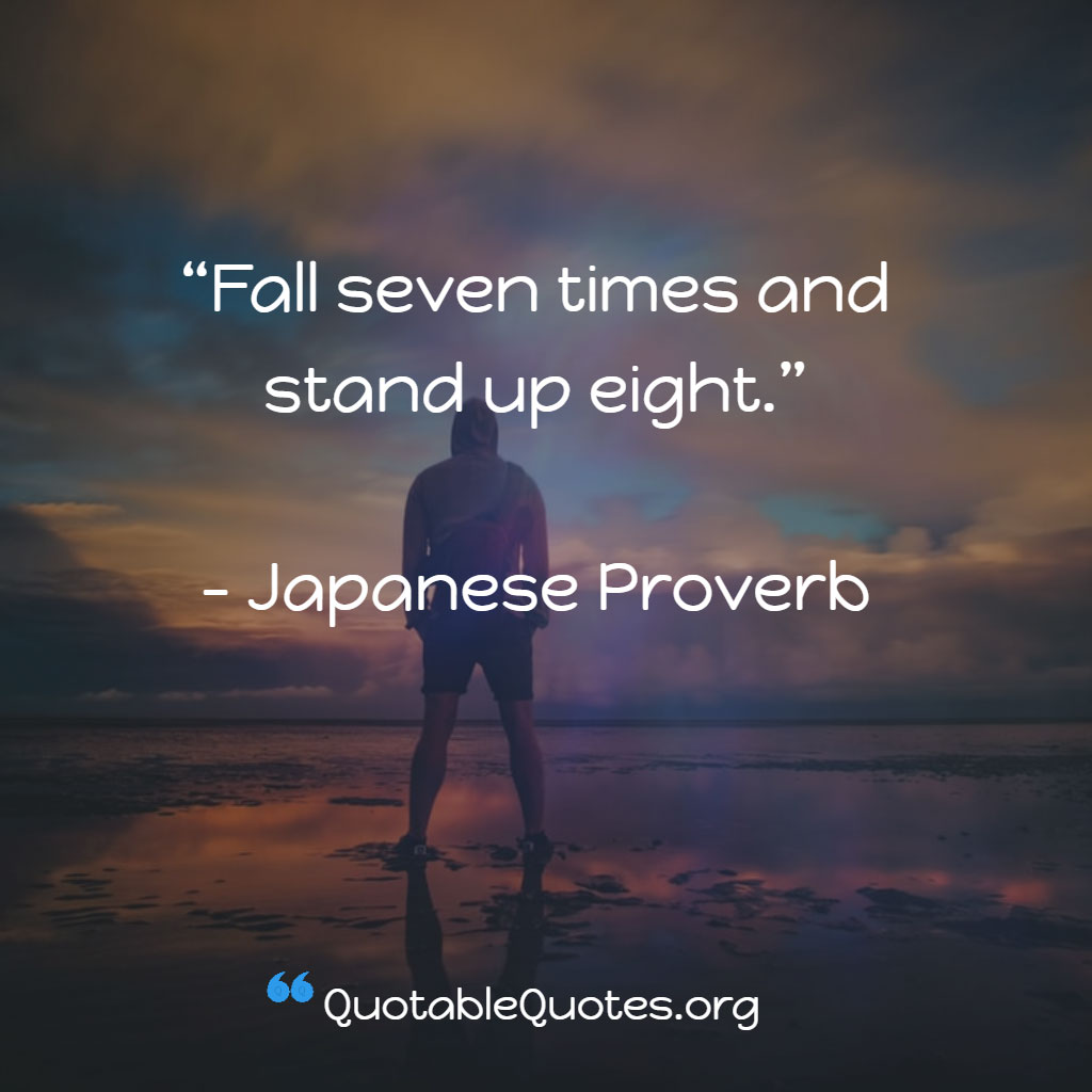 Japanese Proverb says Fall seven times and stand up eight.