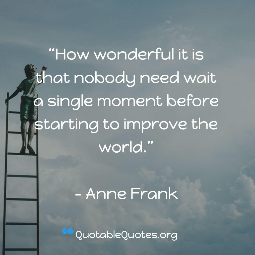 Anne Frank says How wonderful it is that nobody need wait a single moment before starting to improve the world.