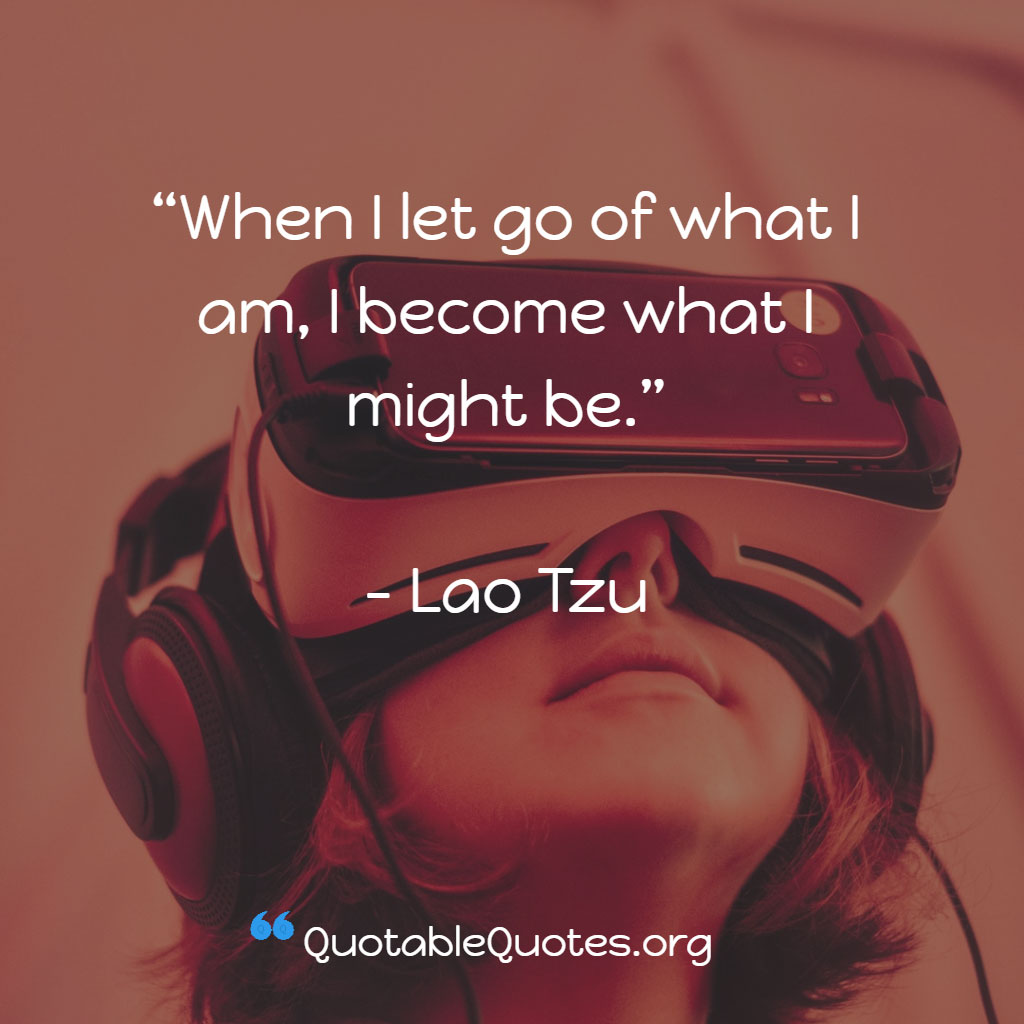 Lao Tzu says When I let go of what I am, I become what I might be.