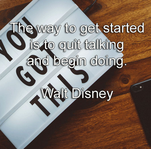 Walt Disney says The way to get started is to quit talking and begin doing.
