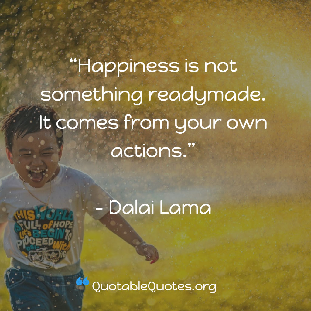 Dalai Lama says Happiness is not something readymade. It comes from your own actions.