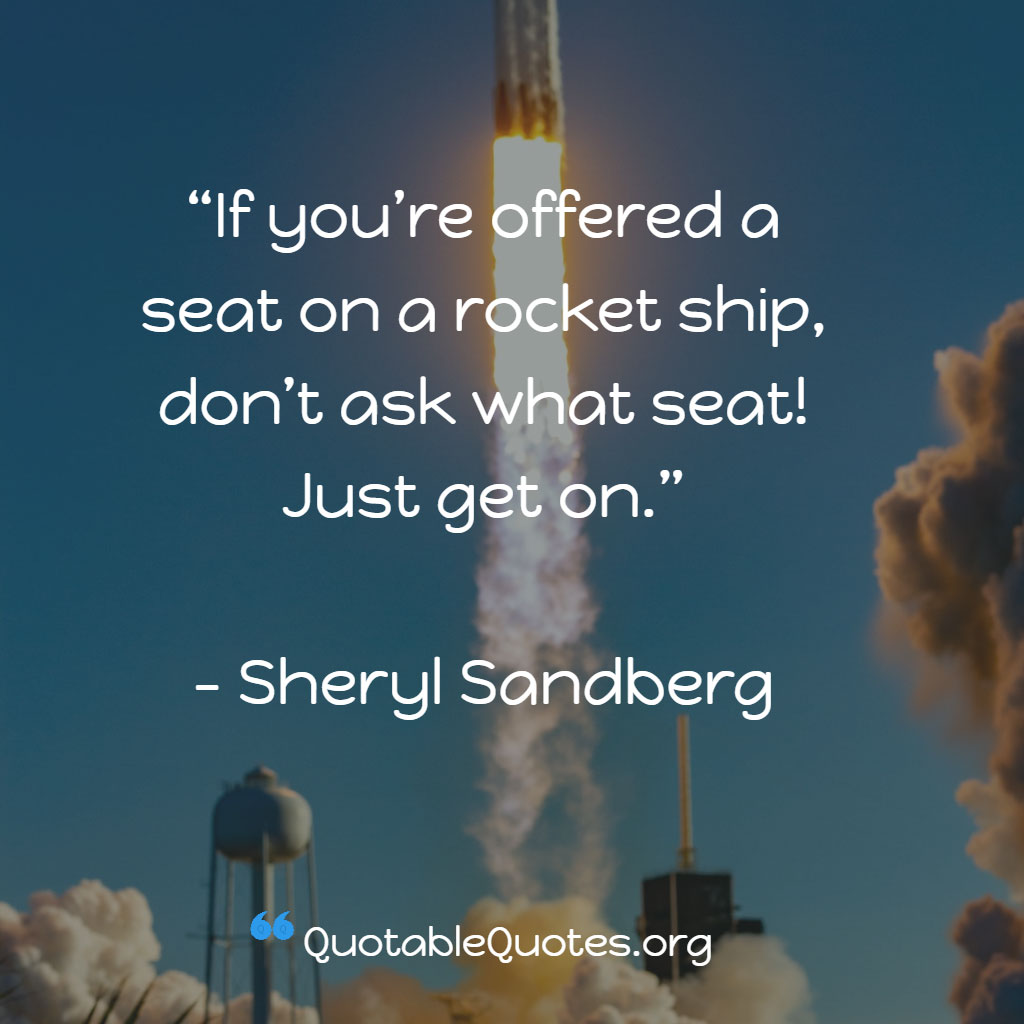 Sheryl Sandberg says If you're offered a seat on a rocket ship, don't ask what seat! Just get on.