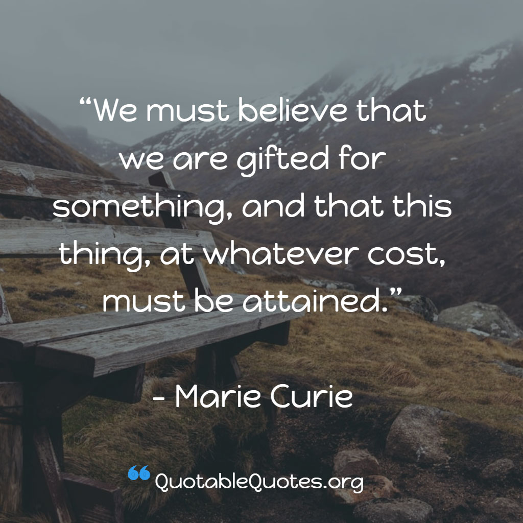 Marie Curie says We must believe that we are gifted for something, and that this thing, at whatever cost, must be attained.