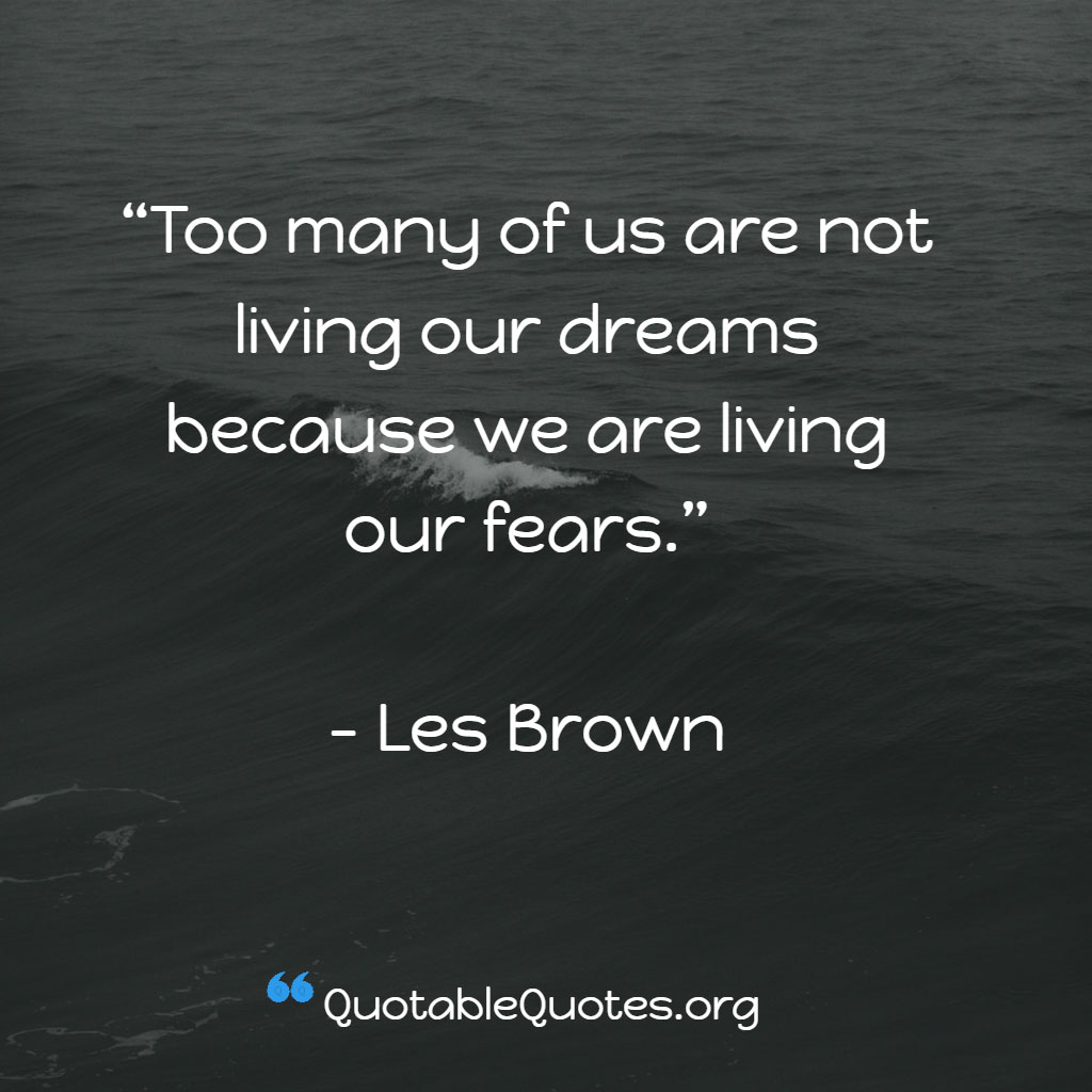Les Brown says Too many of us are not living our dreams because we are living our fears.