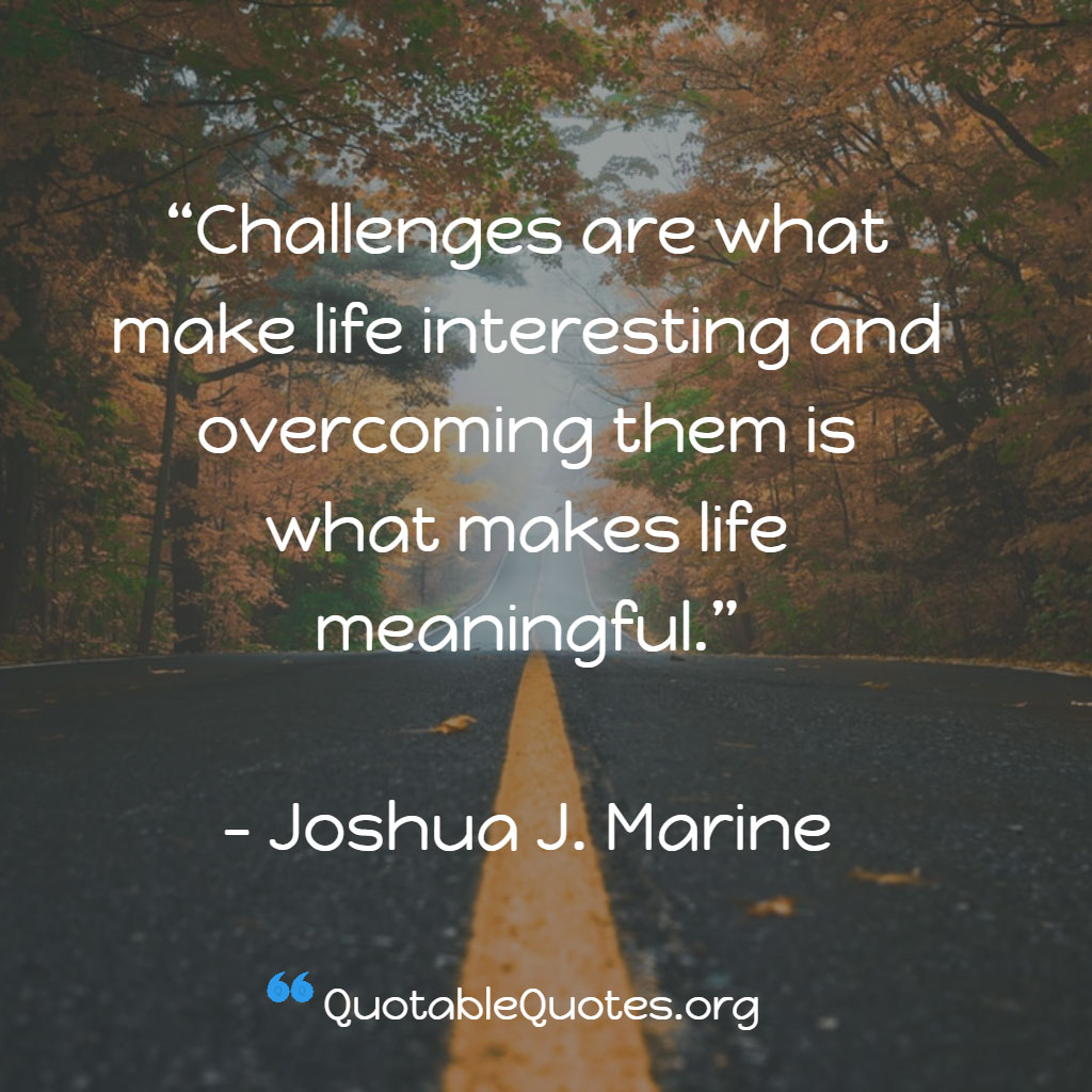 Joshua J. Marine says Challenges are what make life interesting and overcoming them is what makes life meaningful.