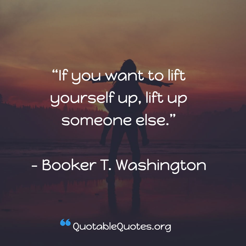 Booker T. Washington says If you want to lift yourself up, lift up someone else.