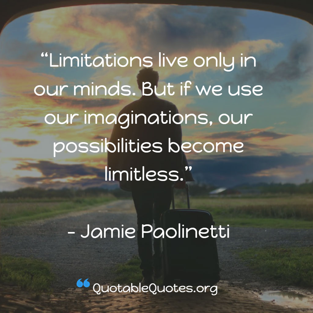 Jamie Paolinetti says Limitations live only in our minds. But if we use our imaginations, our possibilities become limitless.