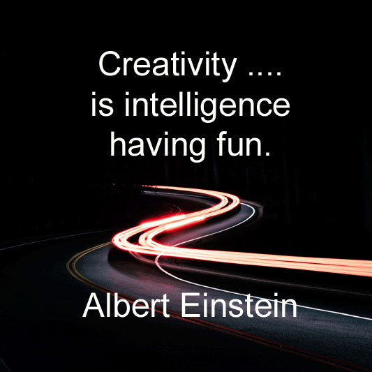 Albert Einstein says Creativity is intelligence having fun.